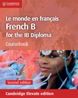 Le Monde en Francais French B Course for the IB Diploma Coursebook Cambridge Elevate Edition (2 Years)